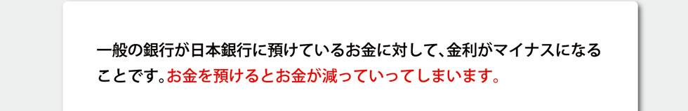 一般の銀行が日本銀行に預けているお金に対して、金利がマイナスになることです。お金を預けるとお金が減っていってしまいます。