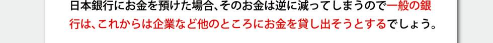 日本銀行にお金を預けた場合、そのお金は逆に減ってしまうので一般の銀行は、これからは企業など他のところにお金を貸し出そうとするでしょう。