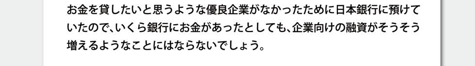 お金を貸したいと思うような優良企業がなかったために日本銀行に預けていたので、いくら銀行にお金があったとしても、企業向けの融資がそうそう増えるようなことにはならないでしょう。