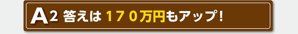 A2 答えは170万円もアップ!