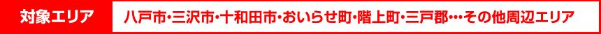対象エリア:八戸市・三沢市・十和田市・おいらせ町・階上町・三戸郡・・・その他周辺エリア