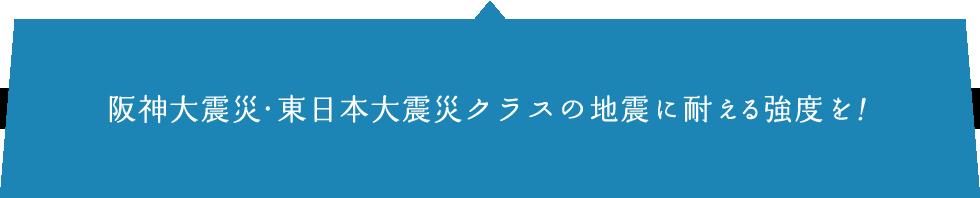 阪神大震災・東日本大震災クラスの地震に耐える強度を!