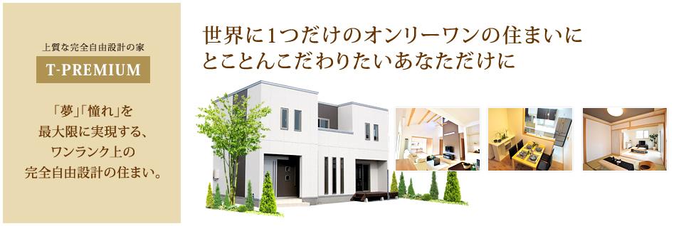 上質な完全自由設計の家 T-PREMIUM。「夢」「憧れ」を最大限に実現する、ワンランク上の完全自由設計の住まい。