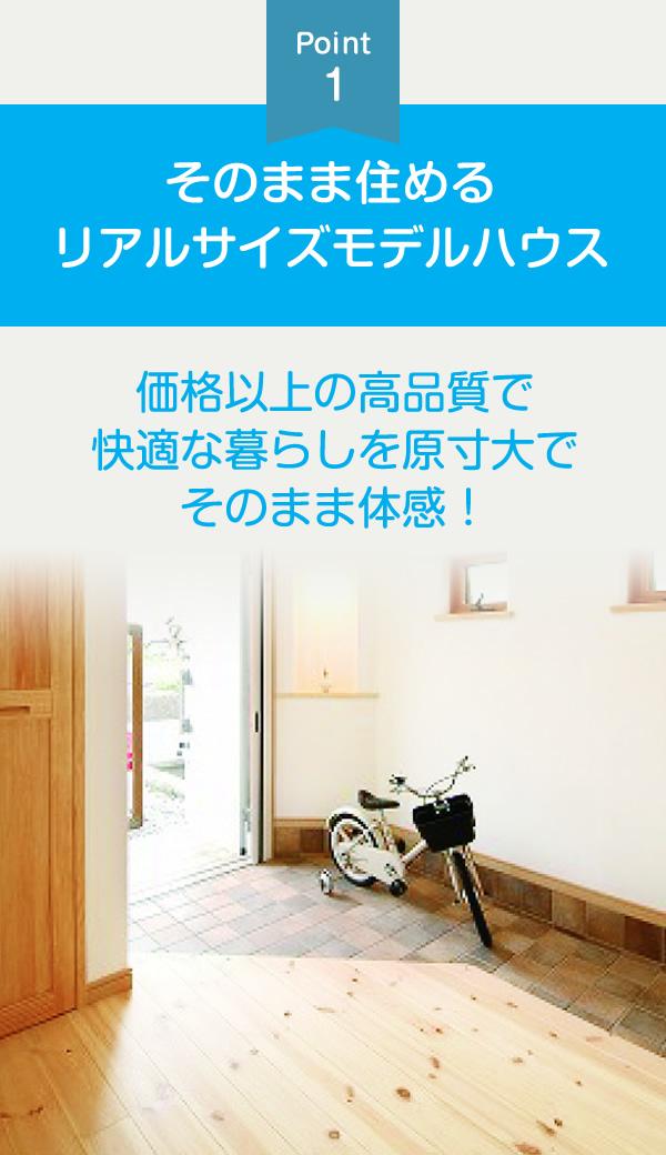 ポイント1:そのまま住めるリアルサイズモデルハウス。価格以上の高品質で快適な暮らしを原寸大でそのまま体感!