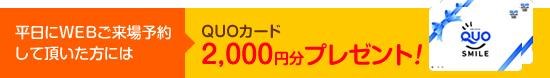 平日にWEBご来場予約して頂いた方にはQUOカード2,000円分プレゼント!